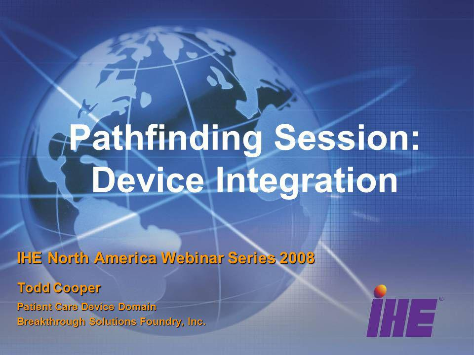 Pathfinding Session: Device Integration IHE North America Webinar Series 2008 Todd Cooper Patient Care Device Domain Breakthrough Solutions Foundry, Inc.