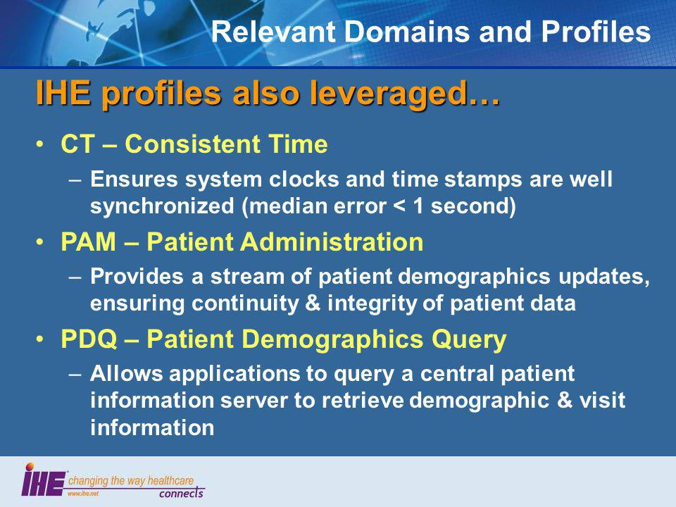 Relevant Domains and Profiles IHE profiles also leveraged… CT – Consistent Time –Ensures system clocks and time stamps are well synchronized (median e