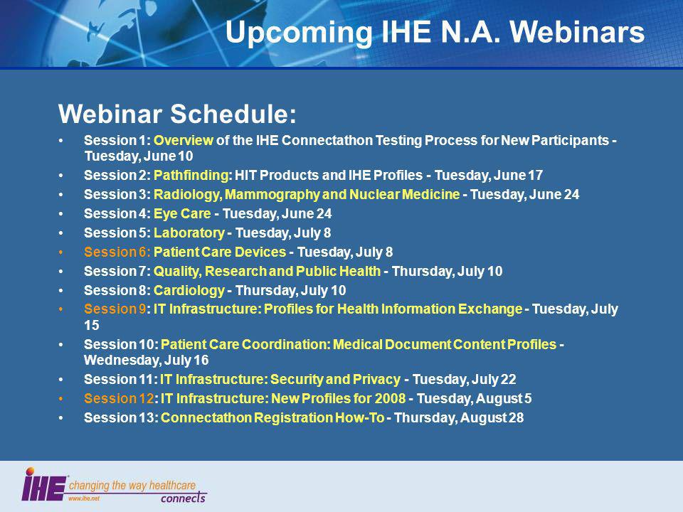 Upcoming IHE N.A. Webinars Webinar Schedule: Session 1: Overview of the IHE Connectathon Testing Process for New Participants - Tuesday, June 10 Sessi