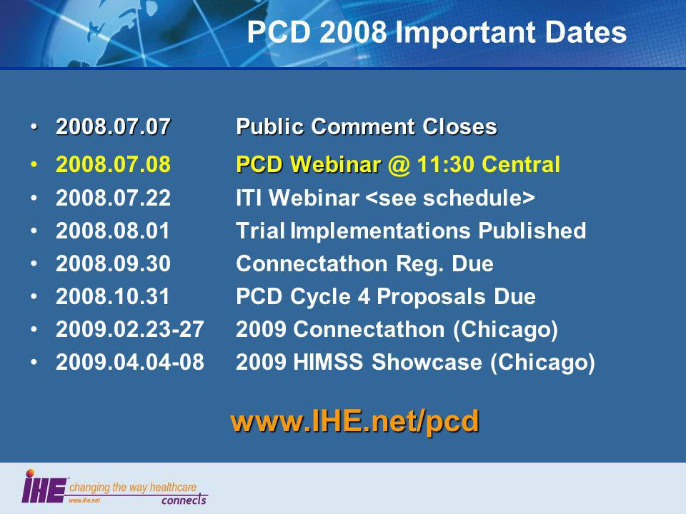 PCD 2008 Important Dates 2008.07.07 Public Comment Closes2008.07.07 Public Comment Closes PCD Webinar2008.07.08 PCD Webinar @ 11:30 Central 2008.07.22 ITI Webinar 2008.08.01 Trial Implementations Published 2008.09.30 Connectathon Reg.