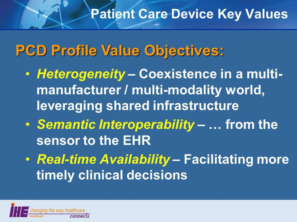Patient Care Device Key Values Heterogeneity – Coexistence in a multi- manufacturer / multi-modality world, leveraging shared infrastructure Semantic Interoperability – … from the sensor to the EHR Real-time Availability – Facilitating more timely clinical decisions PCD Profile Value Objectives: