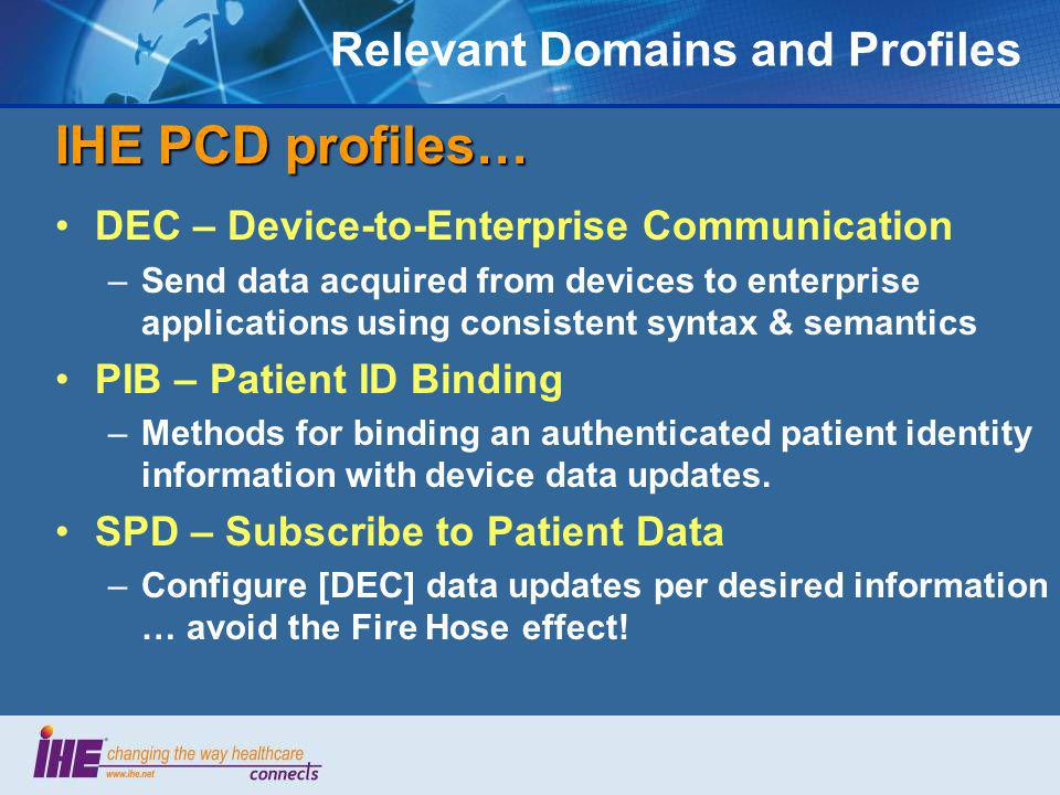 Relevant Domains and Profiles IHE PCD profiles… DEC – Device-to-Enterprise Communication –Send data acquired from devices to enterprise applications using consistent syntax & semantics PIB – Patient ID Binding –Methods for binding an authenticated patient identity information with device data updates.