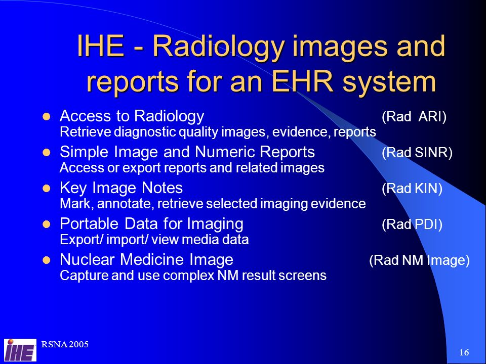 RSNA IHE - Radiology images and reports for an EHR system Access to Radiology (Rad ARI) Retrieve diagnostic quality images, evidence, reports Simple Image and Numeric Reports (Rad SINR) Access or export reports and related images Key Image Notes (Rad KIN) Mark, annotate, retrieve selected imaging evidence Portable Data for Imaging (Rad PDI) Export/ import/ view media data Nuclear Medicine Image (Rad NM Image) Capture and use complex NM result screens