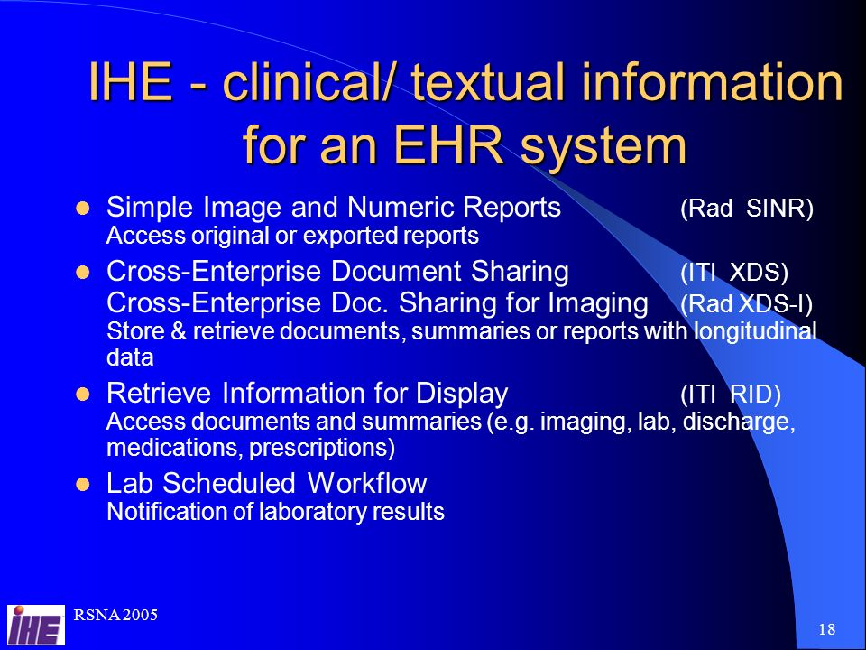 RSNA IHE - clinical/ textual information for an EHR system Simple Image and Numeric Reports (Rad SINR) Access original or exported reports Cross-Enterprise Document Sharing (ITI XDS) Cross-Enterprise Doc.
