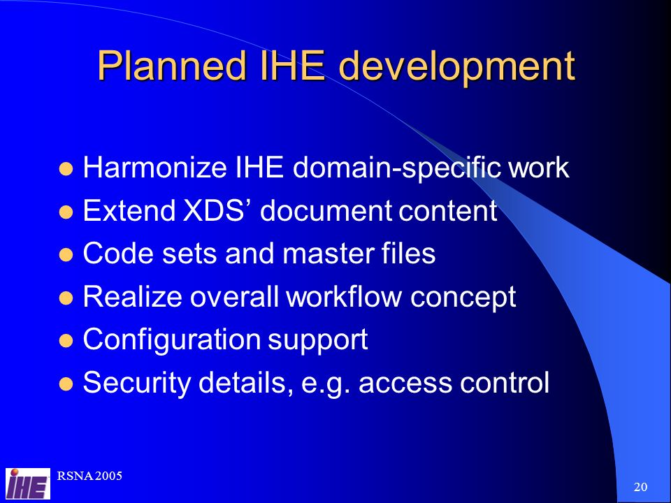 RSNA Planned IHE development Harmonize IHE domain-specific work Extend XDS document content Code sets and master files Realize overall workflow concept Configuration support Security details, e.g.
