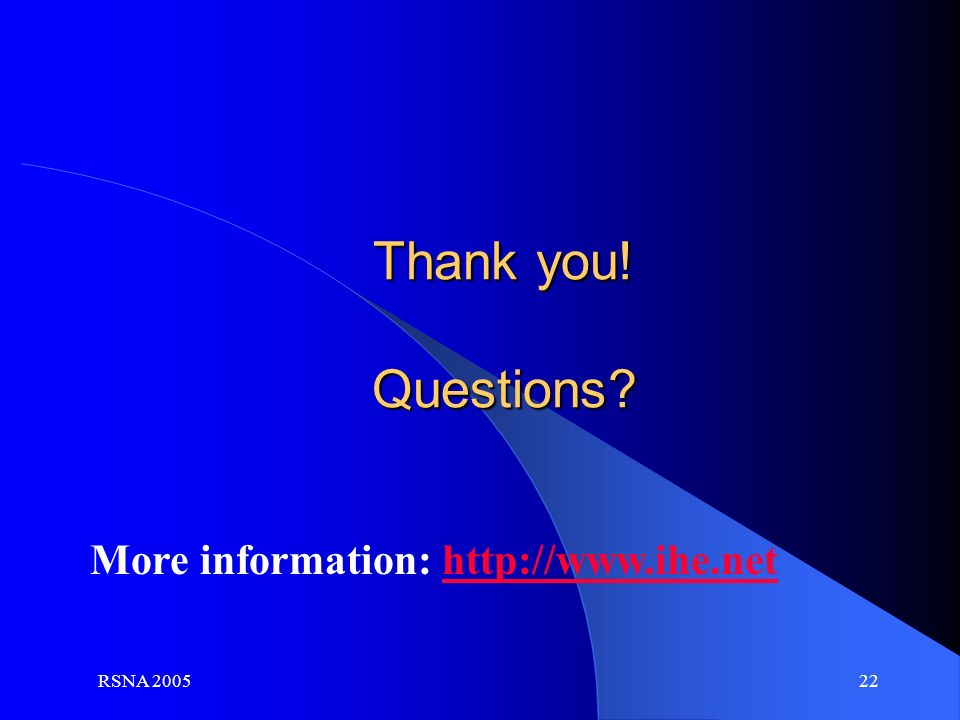 RSNA 2005 22 Thank you! Questions? More information: http://www.ihe.nethttp://www.i