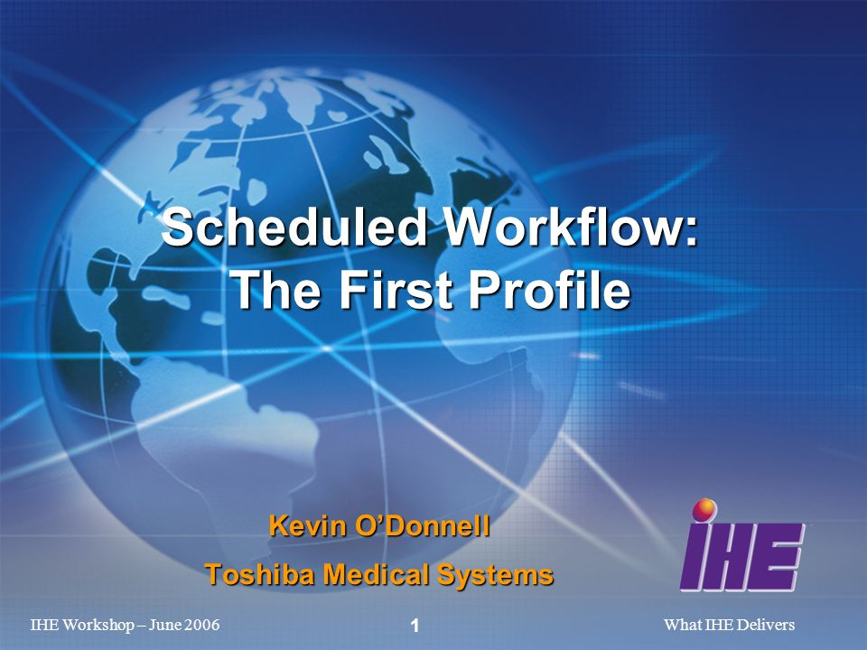 IHE Workshop – June 2006What IHE Delivers 1 Kevin ODonnell Toshiba Medical Systems Scheduled Workflow: The First Profile