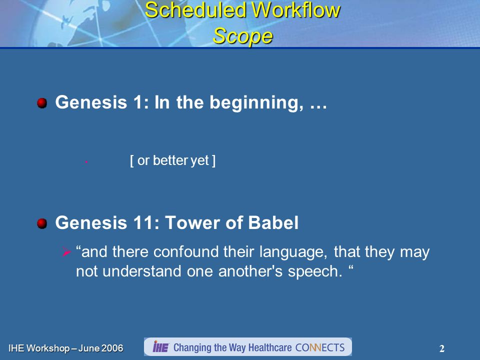 IHE Workshop – June 2006 2 Scheduled Workflow Scope Genesis 1: In the beginning, … [ or better yet ] Genesis 11: Tower of Babel and there confound their language, that they may not understand one another s speech.