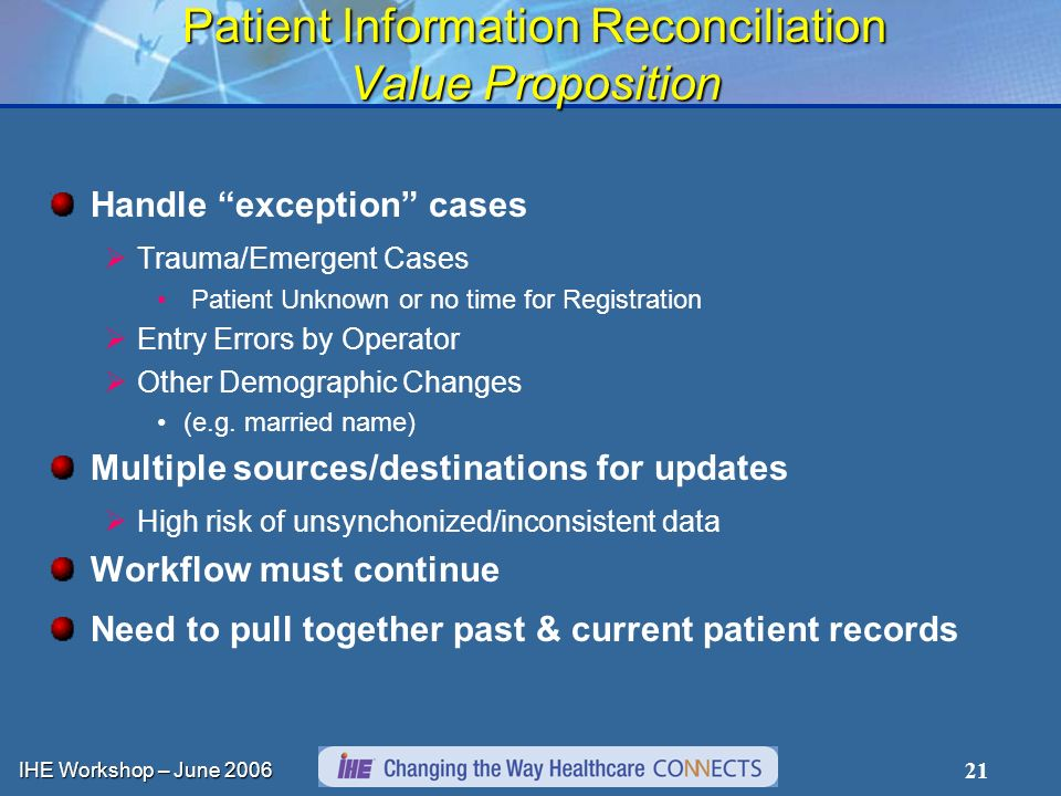 IHE Workshop – June 2006 21 Patient Information Reconciliation Value Proposition Handle exception cases Trauma/Emergent Cases Patient Unknown or no time for Registration Entry Errors by Operator Other Demographic Changes (e.g.