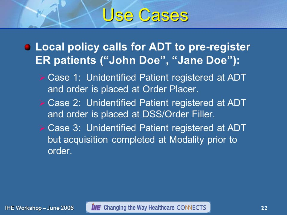 IHE Workshop – June Use Cases Local policy calls for ADT to pre-register ER patients (John Doe, Jane Doe): Case 1: Unidentified Patient registered at ADT and order is placed at Order Placer.