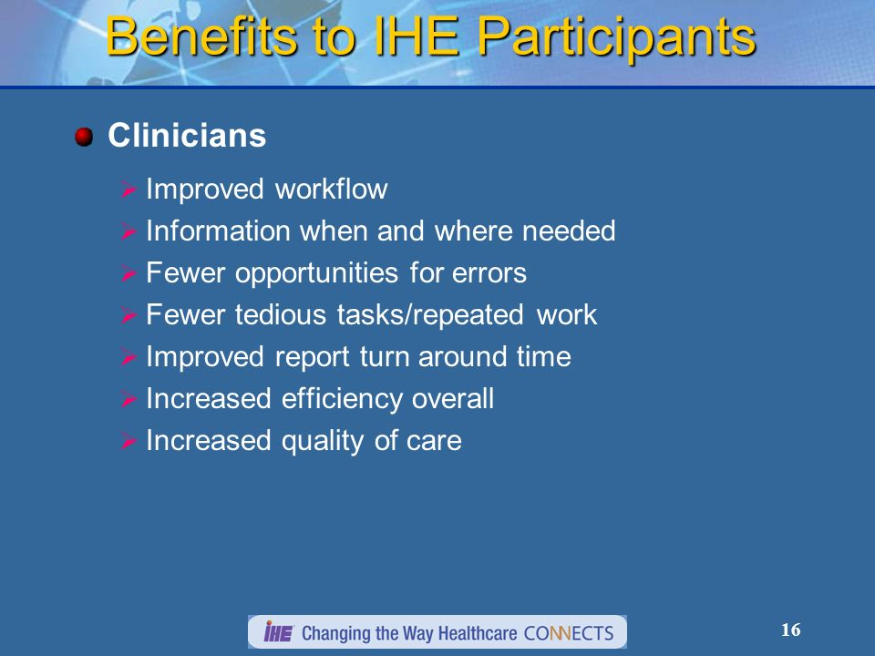 16 Benefits to IHE Participants Clinicians Improved workflow Information when and where needed Fewer opportunities for errors Fewer tedious tasks/repeated work Improved report turn around time Increased efficiency overall Increased quality of care