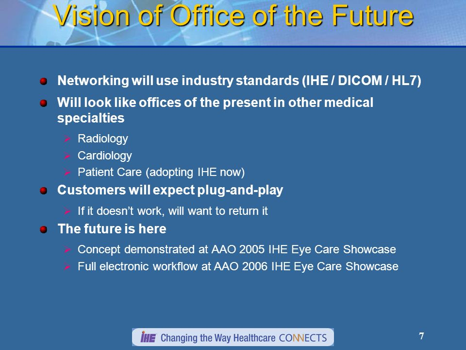 7 Vision of Office of the Future Networking will use industry standards (IHE / DICOM / HL7) Will look like offices of the present in other medical specialties Radiology Cardiology Patient Care (adopting IHE now) Customers will expect plug-and-play If it doesnt work, will want to return it The future is here Concept demonstrated at AAO 2005 IHE Eye Care Showcase Full electronic workflow at AAO 2006 IHE Eye Care Showcase