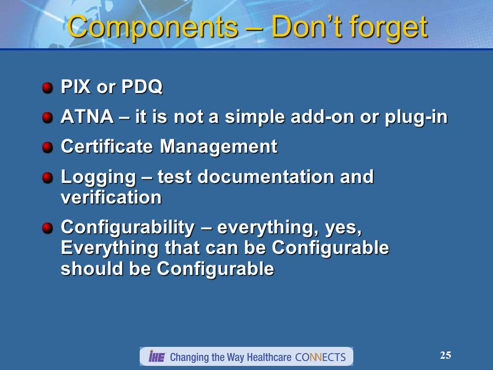 25 Components – Dont forget PIX or PDQ ATNA – it is not a simple add-on or plug-in Certificate Management Logging – test documentation and verification Configurability – everything, yes, Everything that can be Configurable should be Configurable