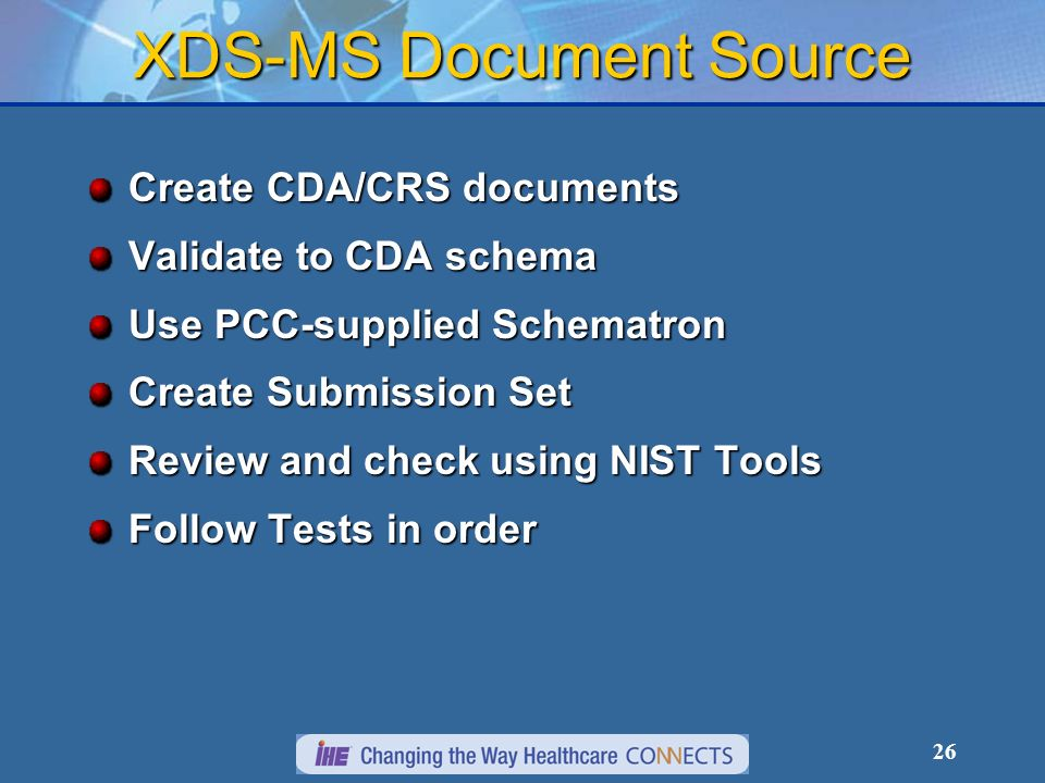 26 XDS-MS Document Source Create CDA/CRS documents Validate to CDA schema Use PCC-supplied Schematron Create Submission Set Review and check using NIST Tools Follow Tests in order