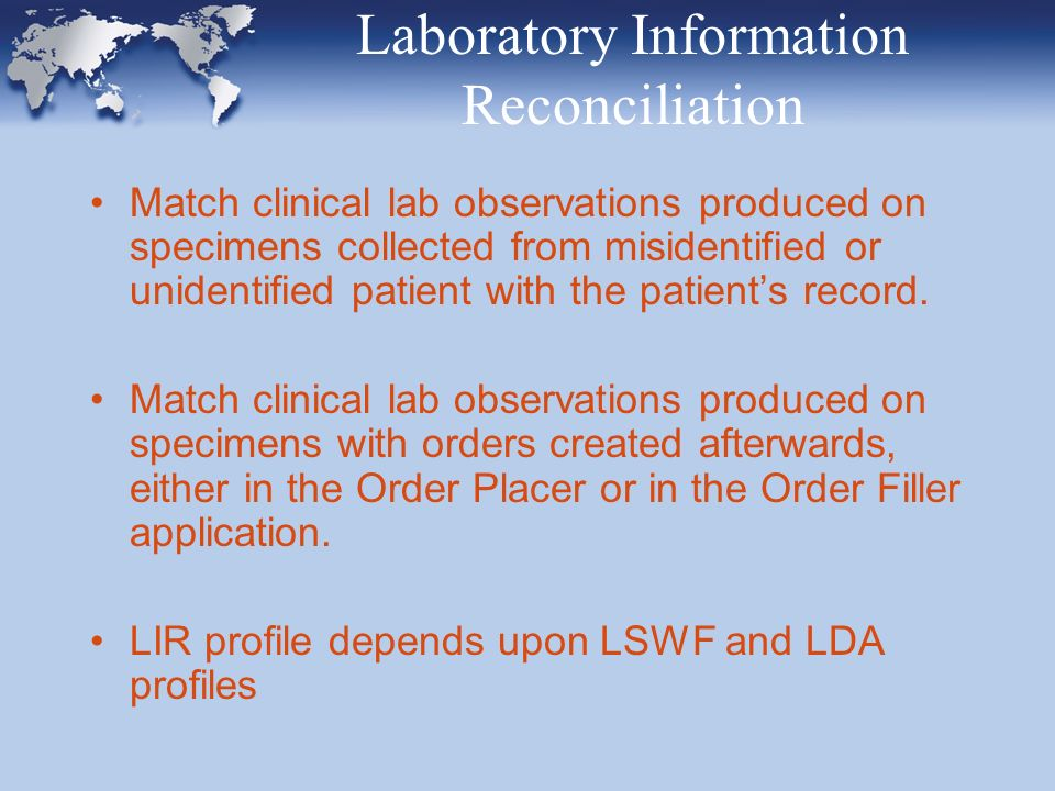 IHE Lab today and to-morrow Five profiles: –Laboratory Scheduled Workflow (LSWF) –Laboratory Information Reconciliation (LIR) –Laboratory Device Automation (LDA) –Laboratory Point Of Care Testing (LPOCT) –Laboratory Code Set Distribution (LCSD) Future plans –Incorporate analyzer images in the result workflow –Cross-enterprise sharing of lab reports, using CDA-R2 –Specimen labels workflow Ordering, placing, scheduling and performing clinical laboratory tests both for Hospital and Ambulatory.