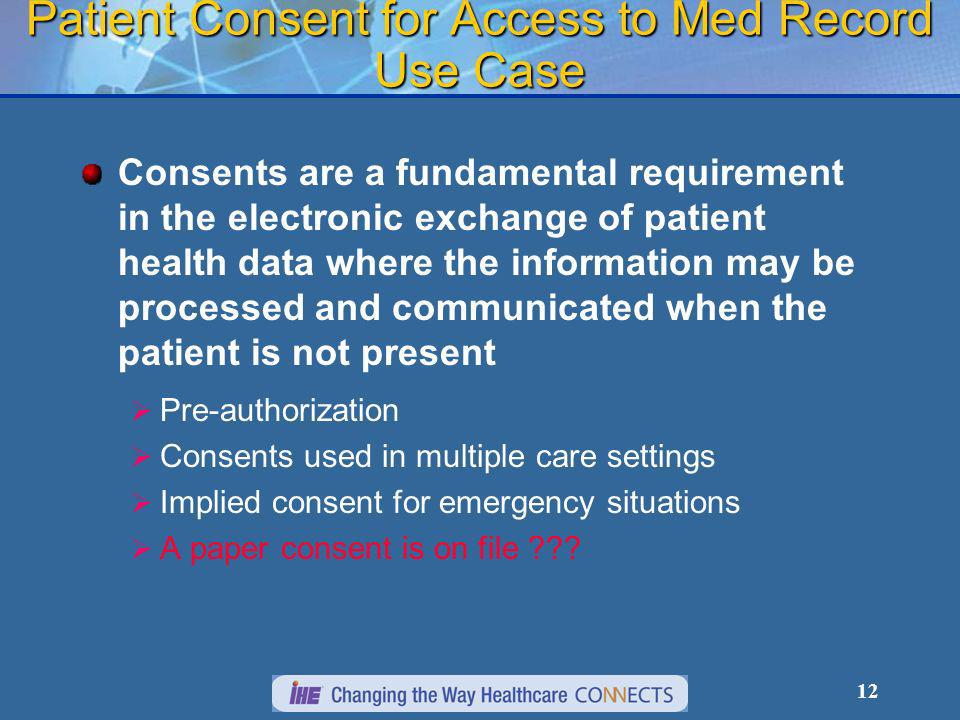 12 Patient Consent for Access to Med Record Use Case Consents are a fundamental requirement in the electronic exchange of patient health data where the information may be processed and communicated when the patient is not present Pre-authorization Consents used in multiple care settings Implied consent for emergency situations A paper consent is on file