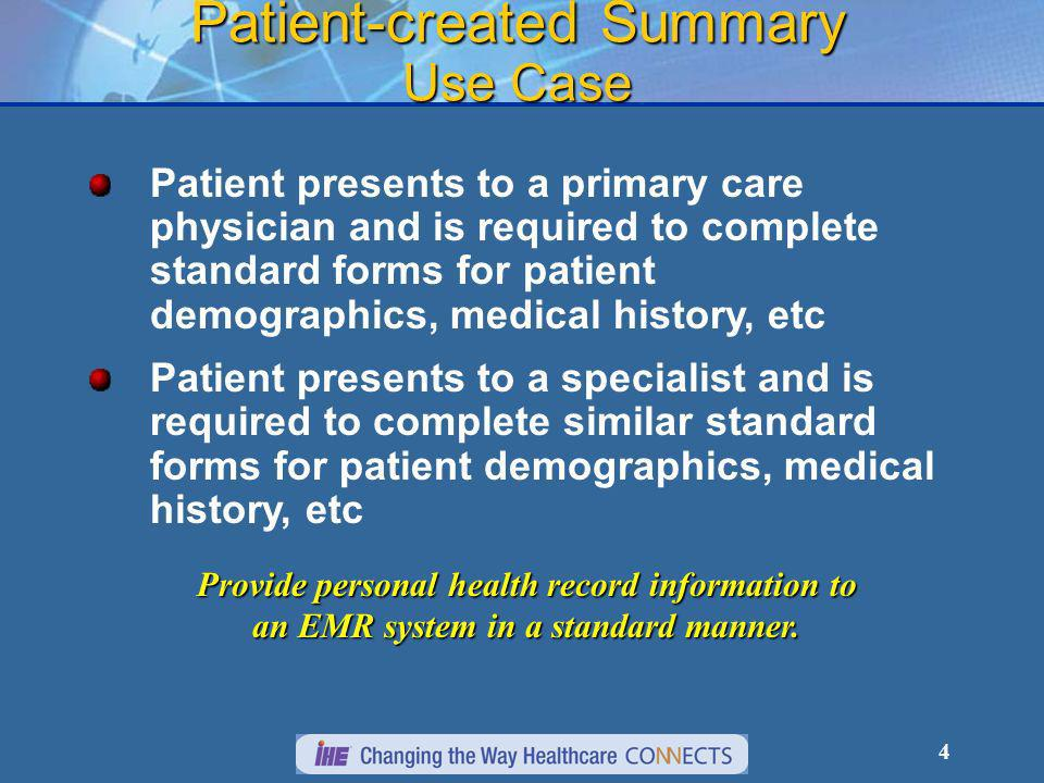 4 Patient-created Summary Use Case Patient presents to a primary care physician and is required to complete standard forms for patient demographics, medical history, etc Patient presents to a specialist and is required to complete similar standard forms for patient demographics, medical history, etc Provide personal health record information to an EMR system in a standard manner.