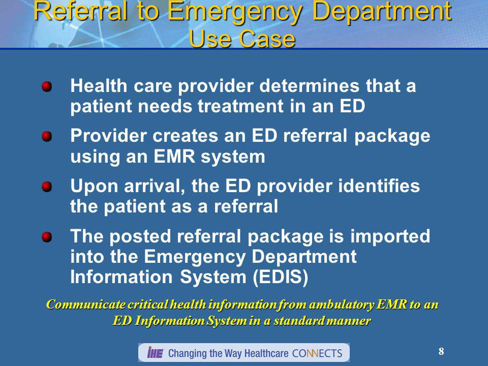 8 Referral to Emergency Department Use Case Health care provider determines that a patient needs treatment in an ED Provider creates an ED referral package using an EMR system Upon arrival, the ED provider identifies the patient as a referral The posted referral package is imported into the Emergency Department Information System (EDIS) Communicate critical health information from ambulatory EMR to an ED Information System in a standard manner