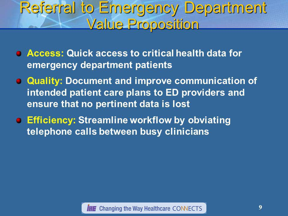 9 Referral to Emergency Department Value Proposition Access: Quick access to critical health data for emergency department patients Quality: Document and improve communication of intended patient care plans to ED providers and ensure that no pertinent data is lost Efficiency: Streamline workflow by obviating telephone calls between busy clinicians