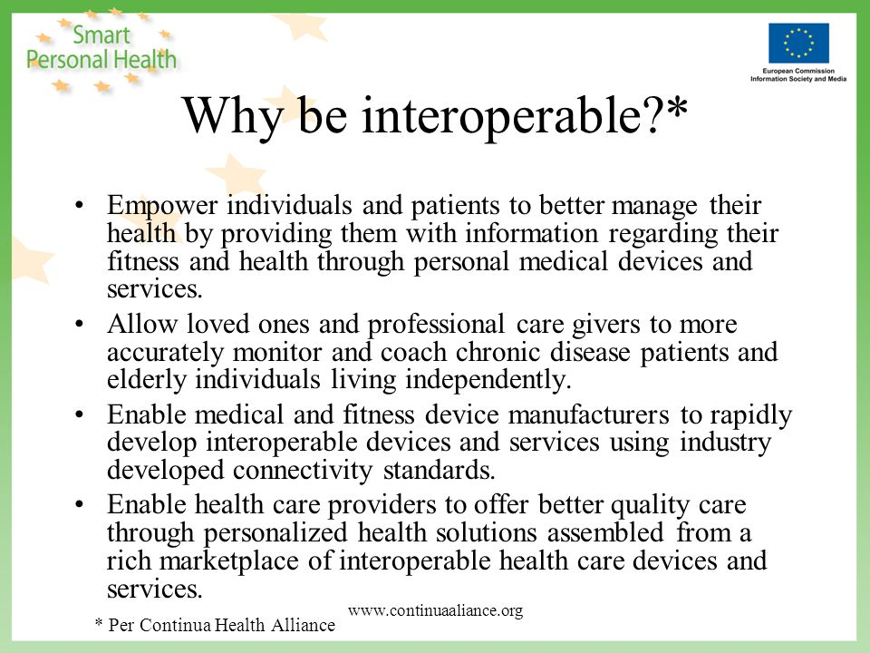 Interoperable Healthcare* ….transmit their vital signs - blood pressure, heart rate, oxygen saturation, glucose levels, temperature, weight, respiration - seamlessly from home to their health professional, and get real- time feedback on their condition ….personal health and medical devices must be fully interoperable with each other and with other information sources; because broad interoperability has yet to be achieved, it is an emerging priority for health systems and for the medical and information technology industries * Per Continua Health Alliance