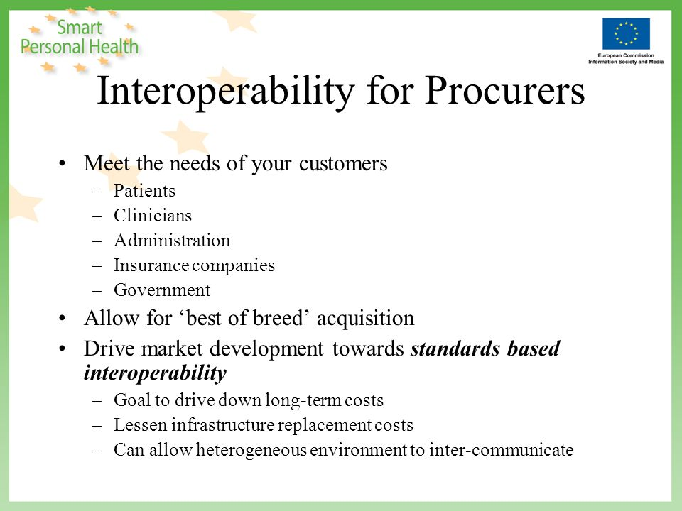 Interoperability for Procurers Meet the needs of your customers –Patients –Clinicians –Administration –Insurance companies –Government Allow for best of breed acquisition Drive market development towards standards based interoperability –Goal to drive down long-term costs –Lessen infrastructure replacement costs –Can allow heterogeneous environment to inter-communicate