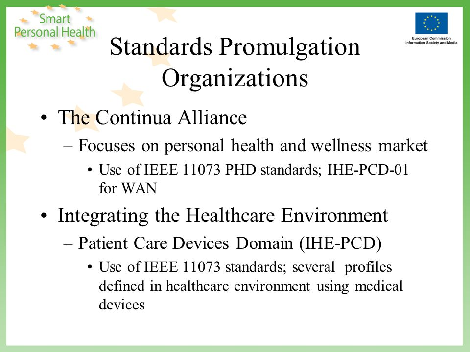 Standards Promulgation Organizations The Continua Alliance –Focuses on personal health and wellness market Use of IEEE 11073 PHD standards; IHE-PCD-01 for WAN Integrating the Healthcare Environment –Patient Care Devices Domain (IHE-PCD) Use of IEEE 11073 standards; several profiles defined in healthcare environment using medical devices