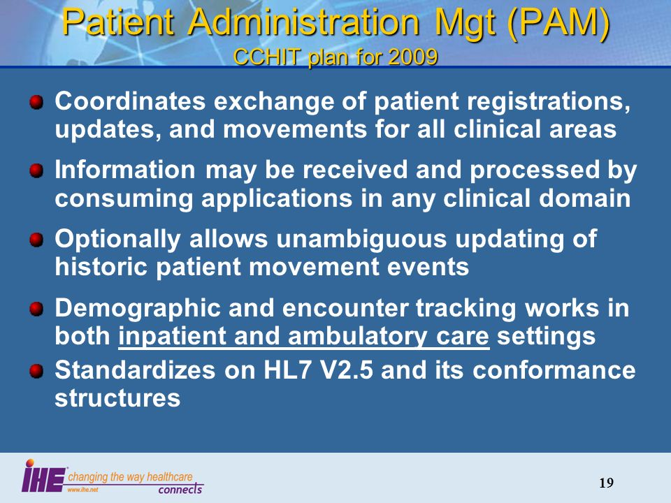 19 Patient Administration Mgt (PAM) CCHIT plan for 2009 Coordinates exchange of patient registrations, updates, and movements for all clinical areas Information may be received and processed by consuming applications in any clinical domain Optionally allows unambiguous updating of historic patient movement events Demographic and encounter tracking works in both inpatient and ambulatory care settings Standardizes on HL7 V2.5 and its conformance structures
