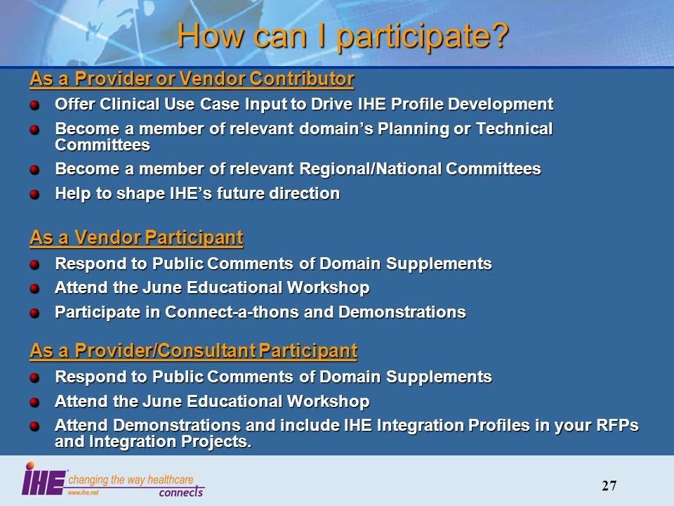 27 As a Provider or Vendor Contributor Offer Clinical Use Case Input to Drive IHE Profile Development Become a member of relevant domains Planning or Technical Committees Become a member of relevant Regional/National Committees Help to shape IHEs future direction As a Vendor Participant Respond to Public Comments of Domain Supplements Attend the June Educational Workshop Participate in Connect-a-thons and Demonstrations As a Provider/Consultant Participant Respond to Public Comments of Domain Supplements Attend the June Educational Workshop Attend Demonstrations and include IHE Integration Profiles in your RFPs and Integration Projects.