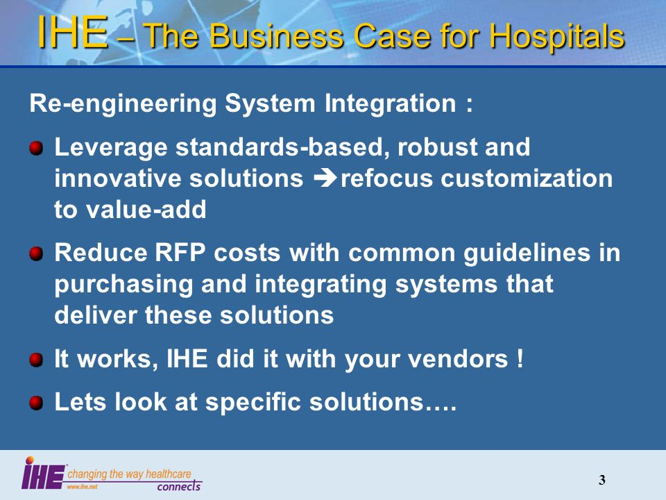 3 IHE – The Business Case for Hospitals Re-engineering System Integration : Leverage standards-based, robust and innovative solutions refocus customization to value-add Reduce RFP costs with common guidelines in purchasing and integrating systems that deliver these solutions It works, IHE did it with your vendors .