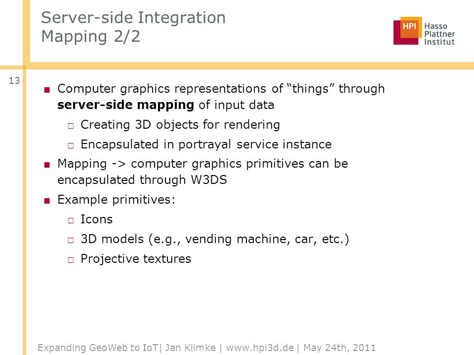 Server-side Integration Mapping 2/2 Computer graphics representations of things through server-side mapping of input data Creating 3D objects for rendering Encapsulated in portrayal service instance Mapping -> computer graphics primitives can be encapsulated through W3DS Example primitives: Icons 3D models (e.g., vending machine, car, etc.) Projective textures Expanding GeoWeb to IoT| Jan Klimke | www.hpi3d.de | May 24th, 2011 13