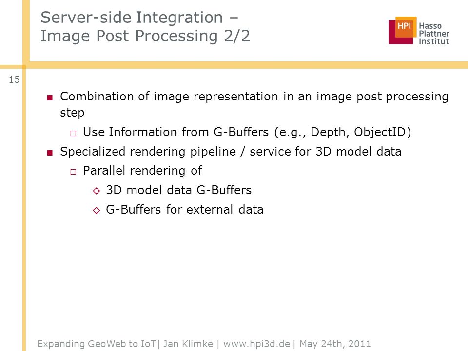 Server-side Integration – Image Post Processing 2/2 Combination of image representation in an image post processing step Use Information from G-Buffers (e.g., Depth, ObjectID) Specialized rendering pipeline / service for 3D model data Parallel rendering of 3D model data G-Buffers G-Buffers for external data Expanding GeoWeb to IoT| Jan Klimke | www.hpi3d.de | May 24th, 2011 15