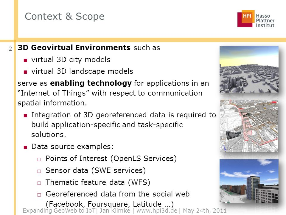 Context & Scope 3D Geovirtual Environments such as virtual 3D city models virtual 3D landscape models serve as enabling technology for applications in anInternet of Things with respect to communication spatial information.