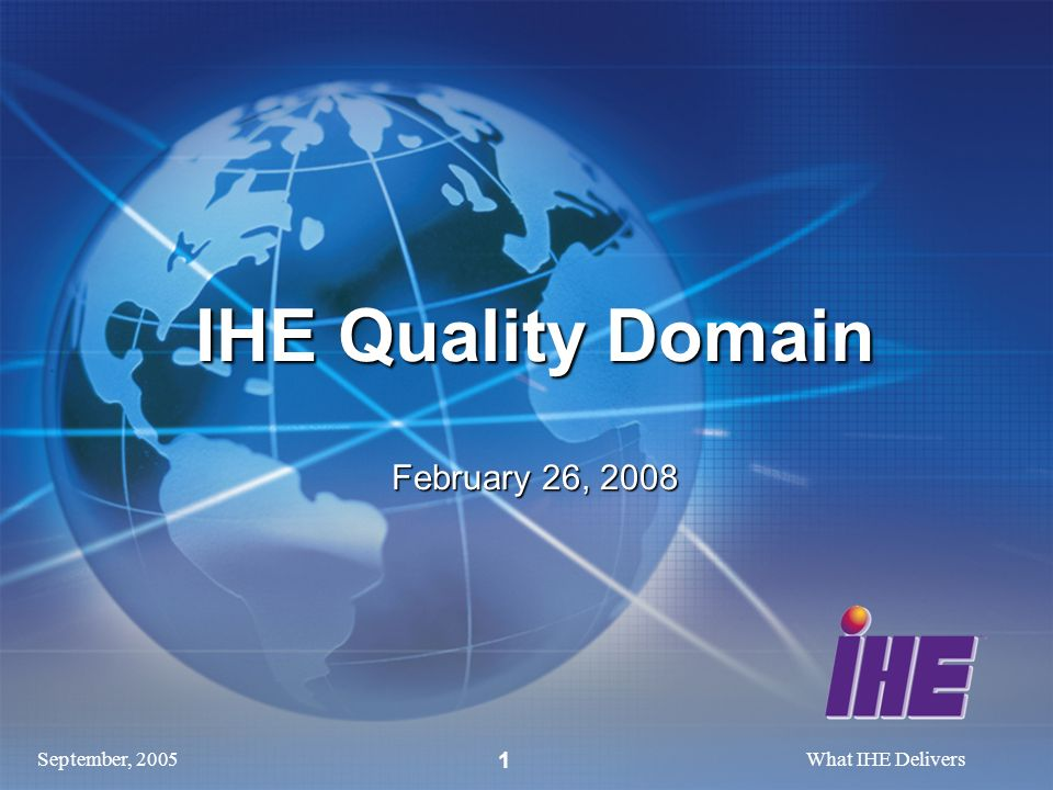 September, 2005What IHE Delivers 1 IHE Quality Domain February 26, 2008