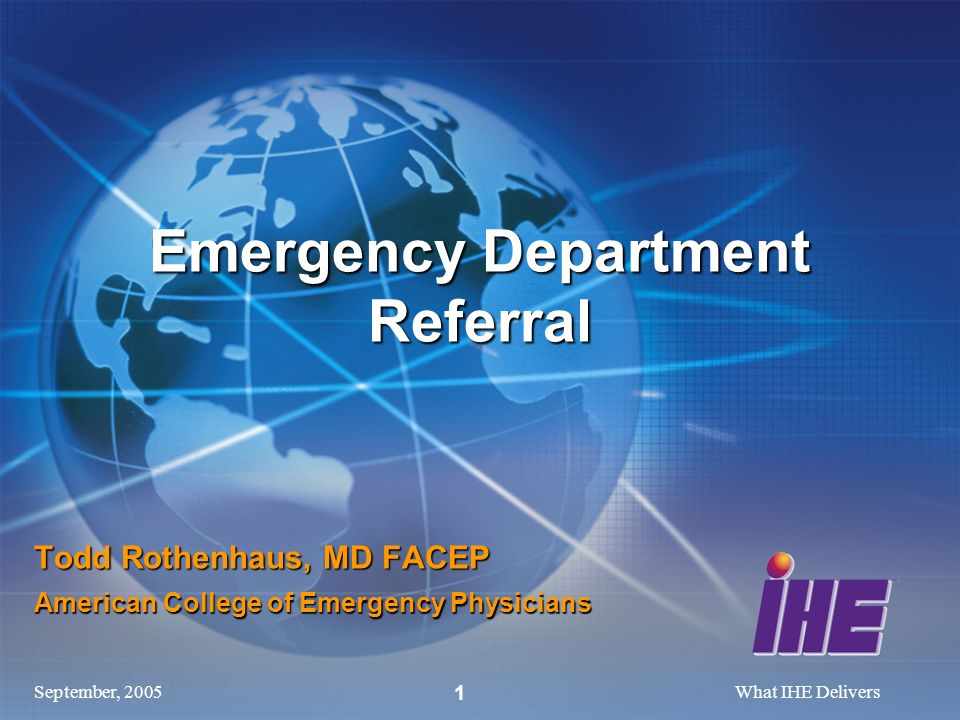 September, 2005What IHE Delivers 1 Todd Rothenhaus, MD FACEP American College of Emergency Physicians Emergency Department Referral