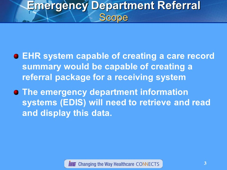 3 Emergency Department Referral Scope EHR system capable of creating a care record summary would be capable of creating a referral package for a receiving system The emergency department information systems (EDIS) will need to retrieve and read and display this data.