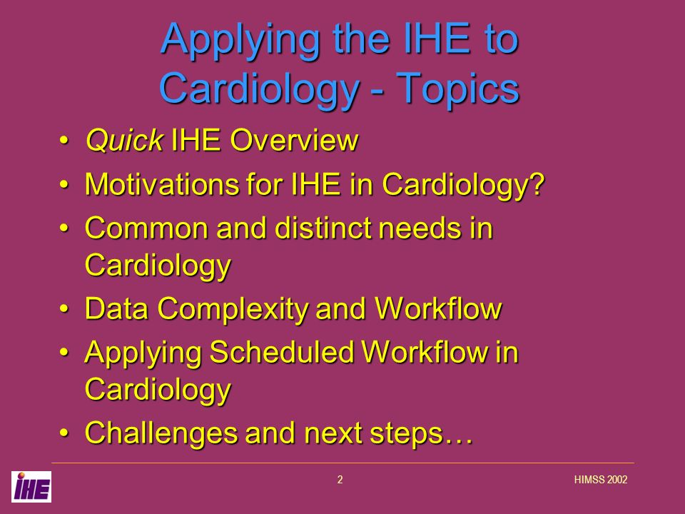 HIMSS 20022 Applying the IHE to Cardiology - Topics Quick IHE OverviewQuick IHE Overview Motivations for IHE in Cardiology?Motivations for IHE in Card