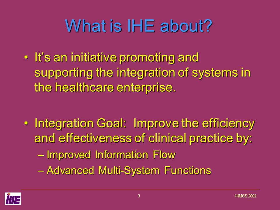 HIMSS 20023 What is IHE about? Its an initiative promoting and supporting the integration of systems in the healthcare enterprise.Its an initiative pr