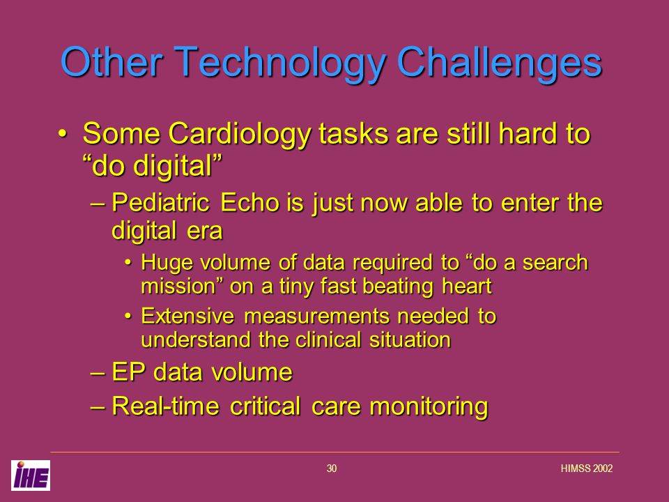 HIMSS 200230 Other Technology Challenges Some Cardiology tasks are still hard to do digitalSome Cardiology tasks are still hard to do digital –Pediatr