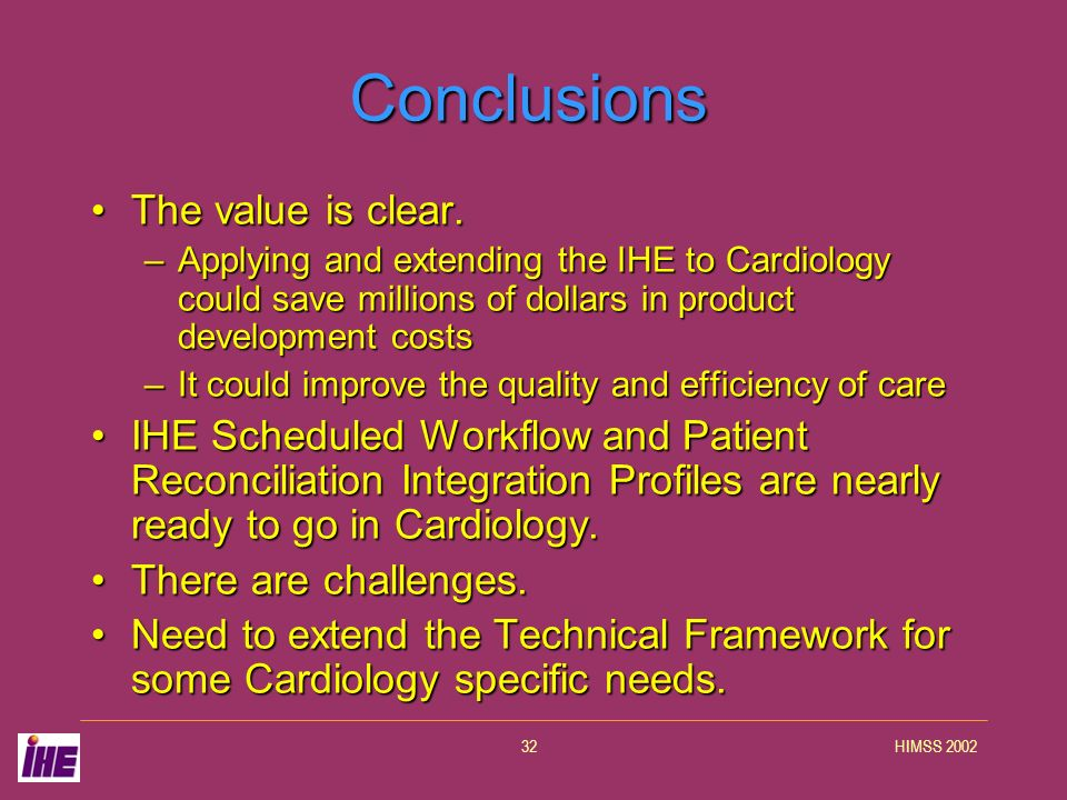 HIMSS 200232 Conclusions The value is clear.The value is clear. –Applying and extending the IHE to Cardiology could save millions of dollars in produc