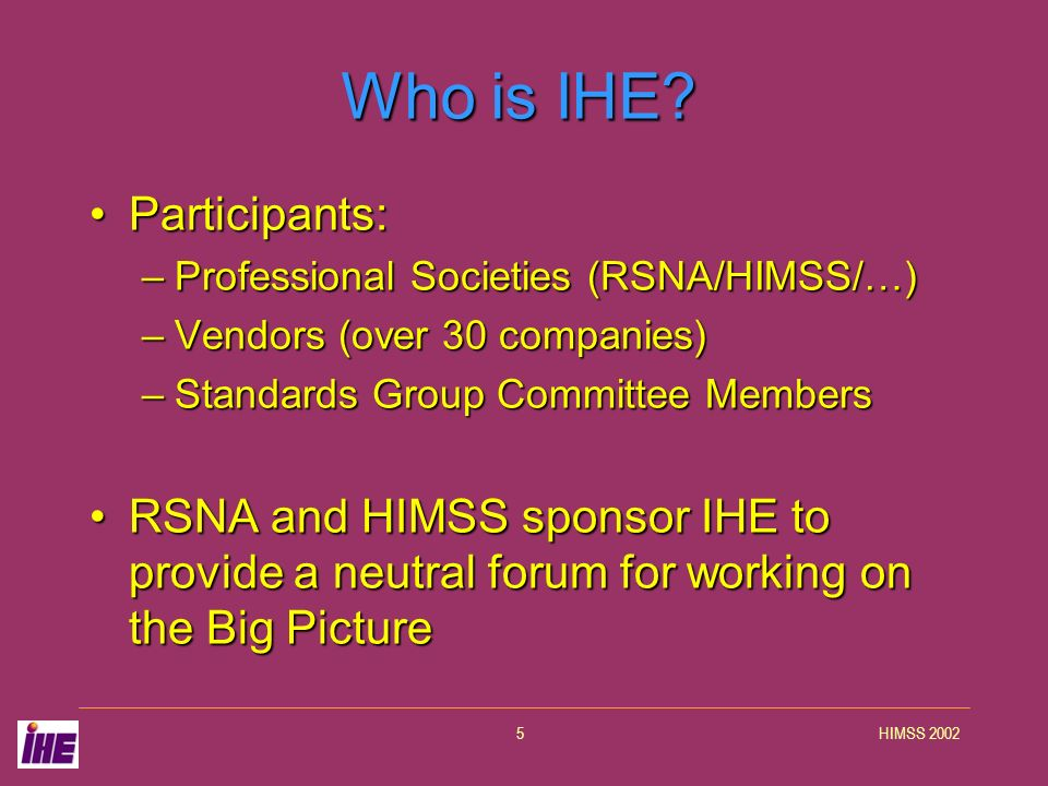 HIMSS 20025 Who is IHE? Participants:Participants: –Professional Societies (RSNA/HIMSS/…) –Vendors (over 30 companies) –Standards Group Committee Memb