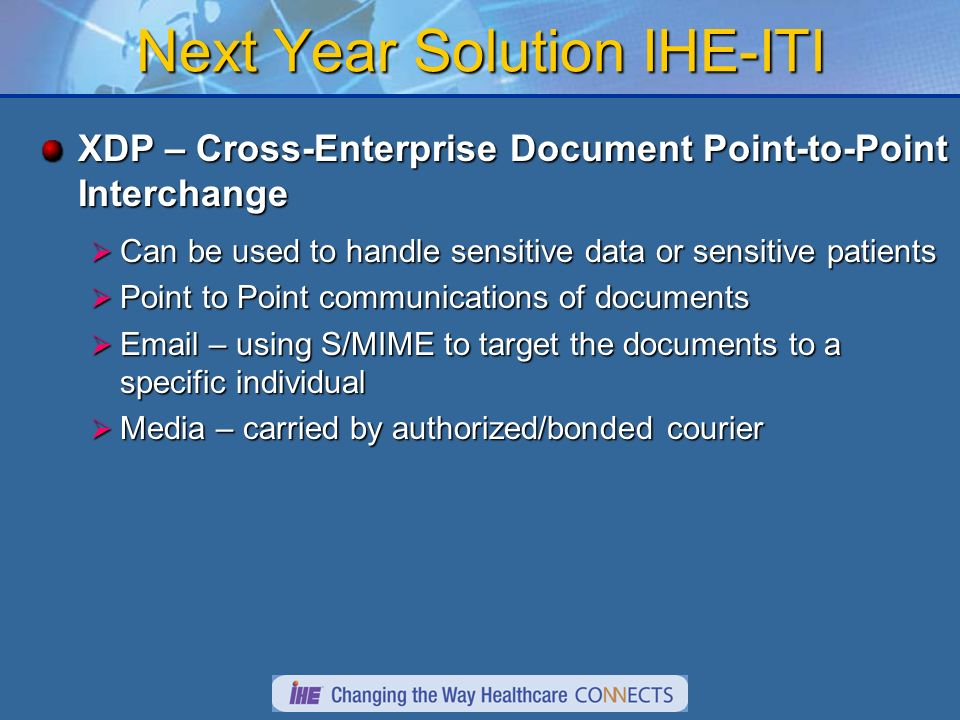 Next Year Solution IHE-ITI XDP – Cross-Enterprise Document Point-to-Point Interchange Can be used to handle sensitive data or sensitive patients Can be used to handle sensitive data or sensitive patients Point to Point communications of documents Point to Point communications of documents Email – using S/MIME to target the documents to a specific individual Email – using S/MIME to target the documents to a specific individual Media – carried by authorized/bonded courier Media – carried by authorized/bonded courier