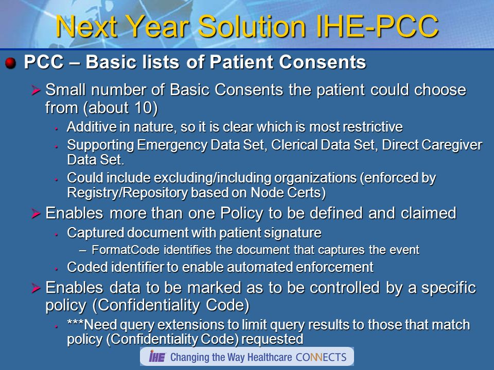 Next Year Solution IHE-PCC PCC – Basic lists of Patient Consents Small number of Basic Consents the patient could choose from (about 10) Small number of Basic Consents the patient could choose from (about 10) Additive in nature, so it is clear which is most restrictive Additive in nature, so it is clear which is most restrictive Supporting Emergency Data Set, Clerical Data Set, Direct Caregiver Data Set.
