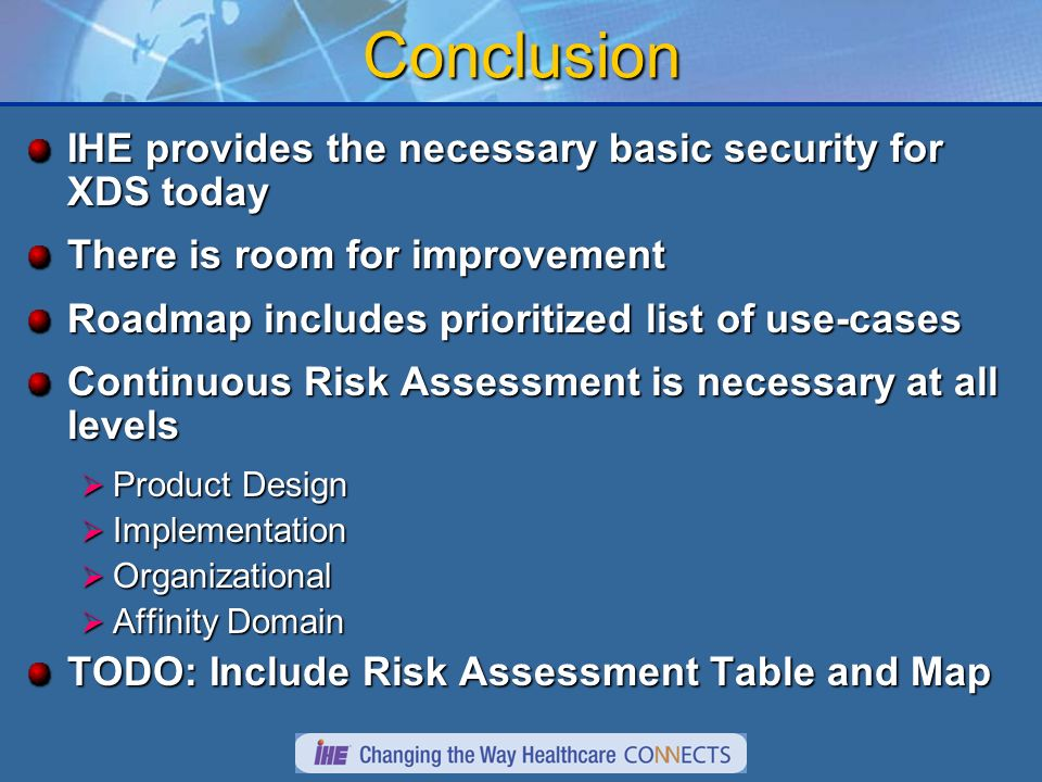 Conclusion IHE provides the necessary basic security for XDS today There is room for improvement Roadmap includes prioritized list of use-cases Continuous Risk Assessment is necessary at all levels Product Design Product Design Implementation Implementation Organizational Organizational Affinity Domain Affinity Domain TODO: Include Risk Assessment Table and Map
