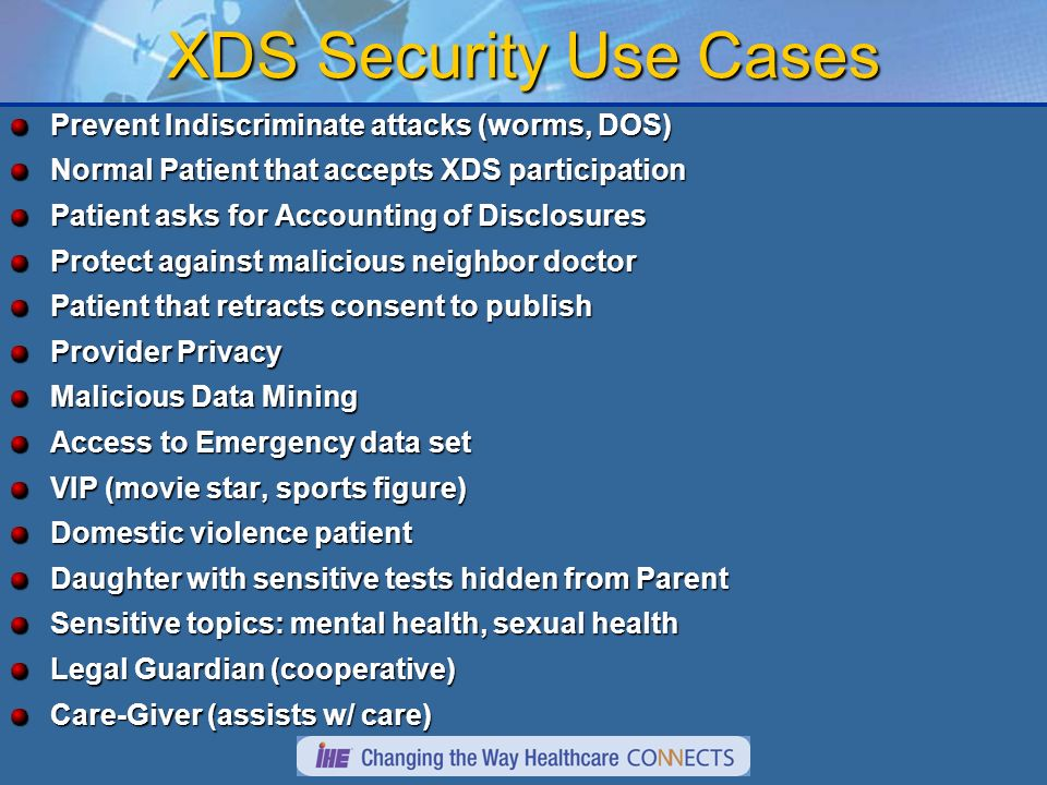 XDS Security Use Cases Prevent Indiscriminate attacks (worms, DOS) Normal Patient that accepts XDS participation Patient asks for Accounting of Disclo