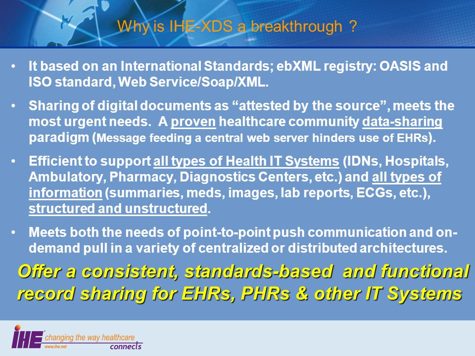 Why is IHE-XDS a breakthrough ? It based on an International Standards; ebXML registry: OASIS and ISO standard, Web Service/Soap/XML. Sharing of digit