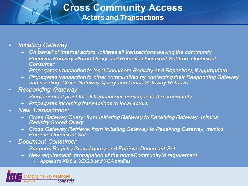 Cross Community Access Actors and Transactions Initiating Gateway –On behalf of internal actors, initiates all transactions leaving the community –Rec