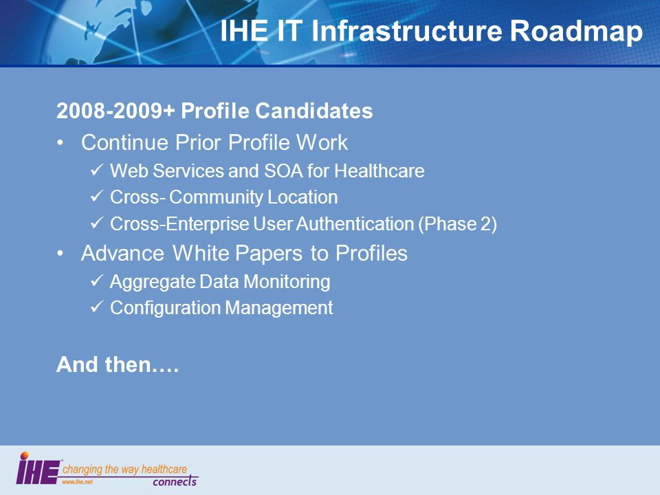 IHE IT Infrastructure Roadmap 2008-2009+ Profile Candidates Continue Prior Profile Work Web Services and SOA for Healthcare Cross- Community Location