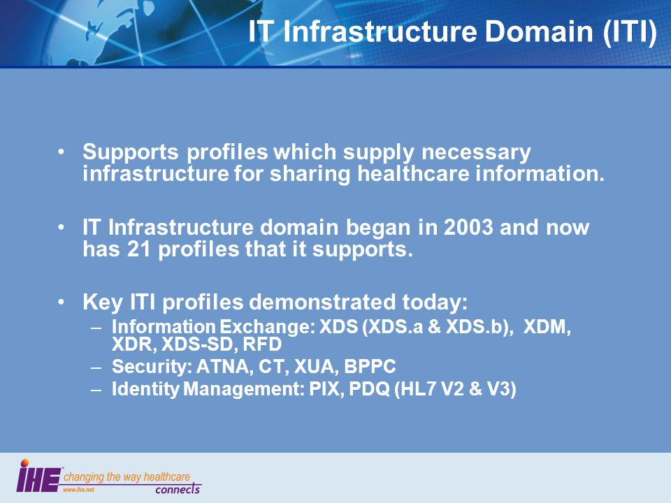 IT Infrastructure Domain (ITI) Supports profiles which supply necessary infrastructure for sharing healthcare information. IT Infrastructure domain be