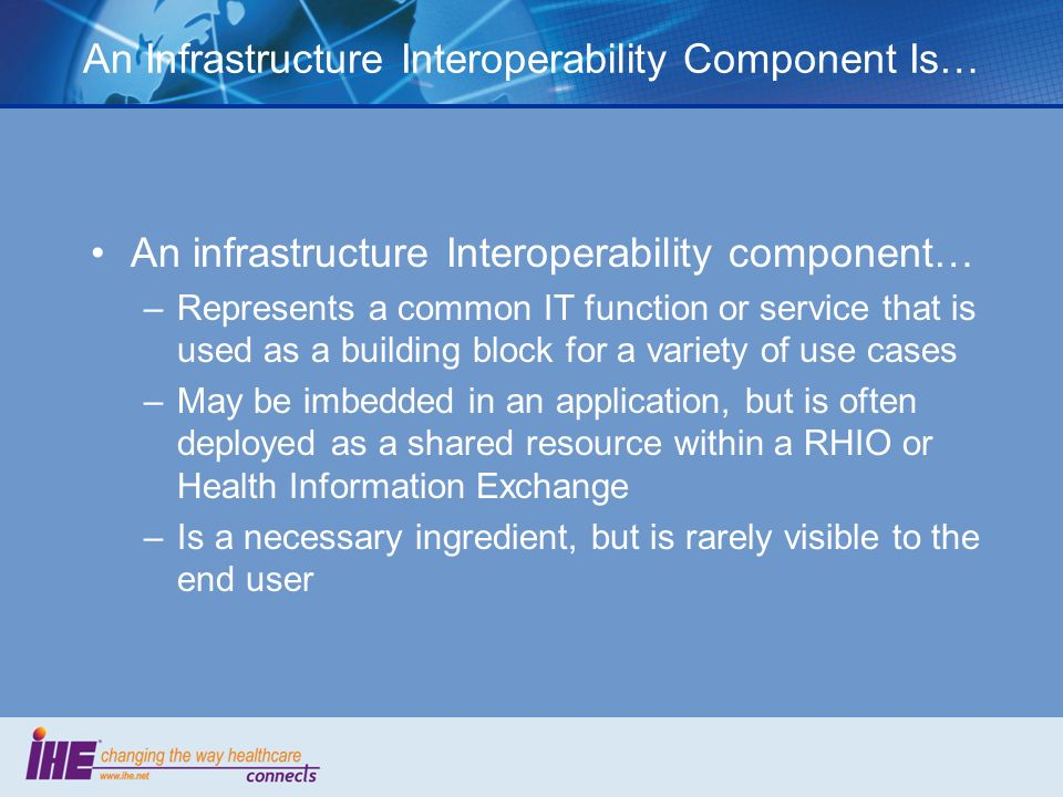 An Infrastructure Interoperability Component Is… An infrastructure Interoperability component… –Represents a common IT function or service that is use