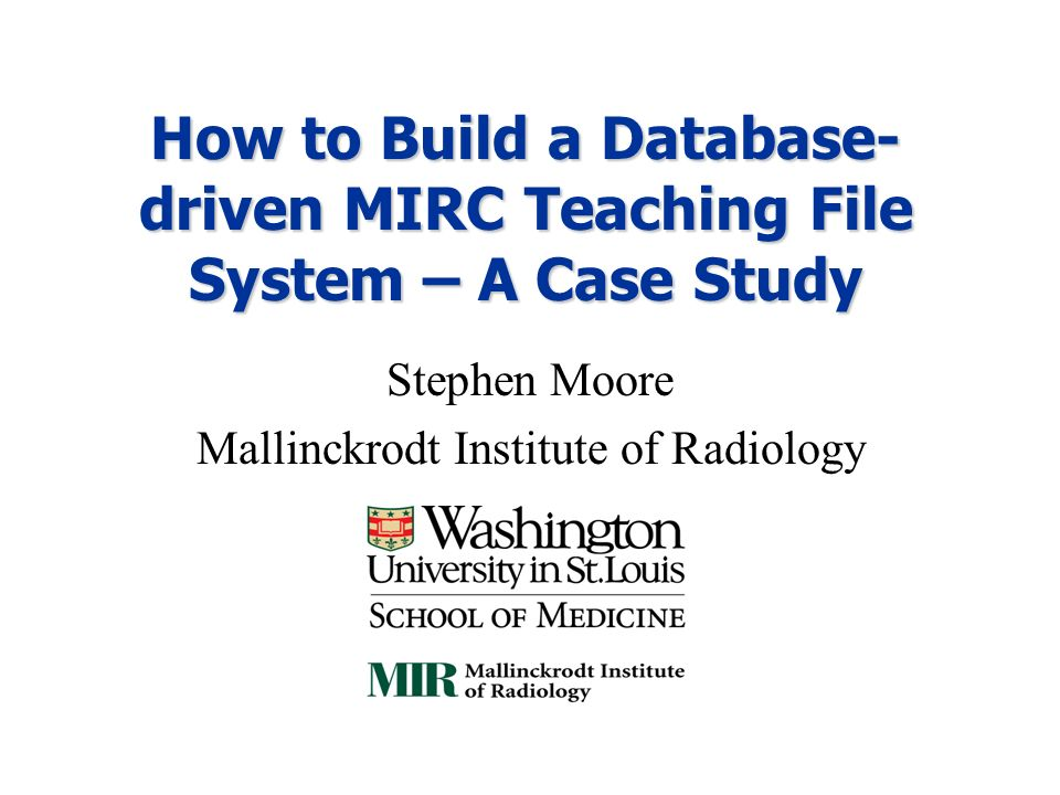 How to Build a Database- driven MIRC Teaching File System – A Case Study Stephen Moore Mallinckrodt Institute of Radiology